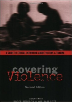 Covering Violence: A Guide to Ethical Reporting About Victims & Trauma
